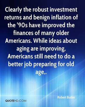 Robert Butler  - Clearly the robust investment returns and benign inflation of the '90s have improved the finances of many older Americans. While ideas about aging are improving, Americans still need to do a better job preparing for old age.
