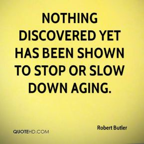 Robert Butler  - Nothing discovered yet has been shown to stop or slow down aging.