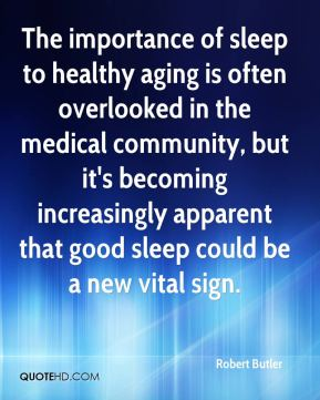 Robert Butler  - The importance of sleep to healthy aging is often overlooked in the medical community, but it's becoming increasingly apparent that good sleep could be a new vital sign.