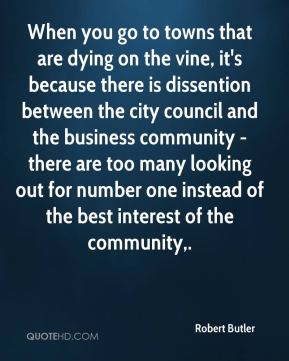 Robert Butler  - When you go to towns that are dying on the vine, it's because there is dissention between the city council and the business community - there are too many looking out for number one instead of the best interest of the community.