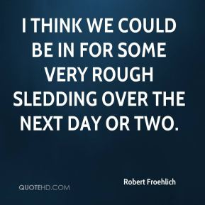 Robert Froehlich  - I think we could be in for some very rough sledding over the next day or two.