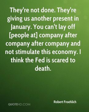 Robert Froehlich  - They're not done. They're giving us another present in January. You can't lay off [people at] company after company after company and not stimulate this economy. I think the Fed is scared to death.