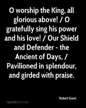 Robert Grant  - O worship the King, all glorious above! / O gratefully sing his power and his love! / Our Shield and Defender - the Ancient of Days, / Pavilioned in splendour, and girded with praise.