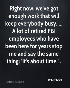 Robert Grant  - Right now, we've got enough work that will keep everybody busy, ... A lot of retired FBI employees who have been here for years stop me and say the same thing: 'It's about time.' .