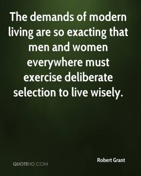 Robert Grant  - The demands of modern living are so exacting that men and women everywhere must exercise deliberate selection to live wisely.