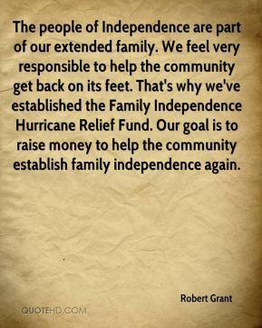 Robert Grant  - The people of Independence are part of our extended family. We feel very responsible to help the community get back on its feet. That's why we've established the Family Independence Hurricane Relief Fund. Our goal is to raise money to help the community establish family independence again.