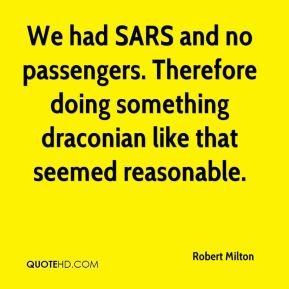 Robert Milton  - We had SARS and no passengers. Therefore doing something draconian like that seemed reasonable.