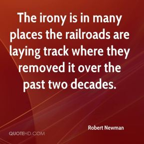 Robert Newman  - The irony is in many places the railroads are laying track where they removed it over the past two decades.