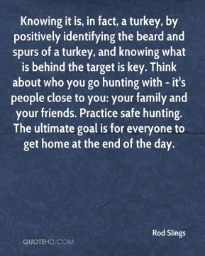 Knowing it is, in fact, a turkey, by positively identifying the beard and spurs of a turkey, and knowing what is behind the target is key. Think about who you go hunting with - it's people close to you: your family and your friends. Practice safe hunting. The ultimate goal is for everyone to get home at the end of the day.