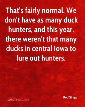 That's fairly normal. We don't have as many duck hunters, and this year, there weren't that many ducks in central Iowa to lure out hunters.