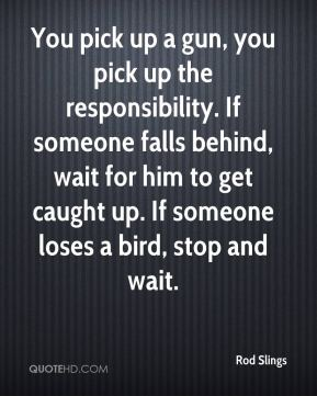You pick up a gun, you pick up the responsibility. If someone falls behind, wait for him to get caught up. If someone loses a bird, stop and wait.
