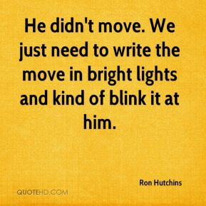 Ron Hutchins  - He didn't move. We just need to write the move in bright lights and kind of blink it at him.