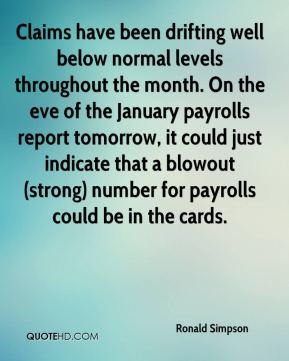 Ronald Simpson  - Claims have been drifting well below normal levels throughout the month. On the eve of the January payrolls report tomorrow, it could just indicate that a blowout (strong) number for payrolls could be in the cards.