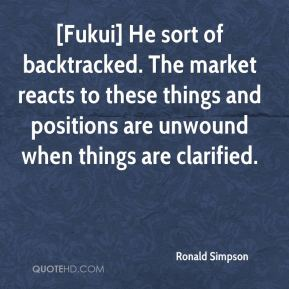 Ronald Simpson  - [Fukui] He sort of backtracked. The market reacts to these things and positions are unwound when things are clarified.