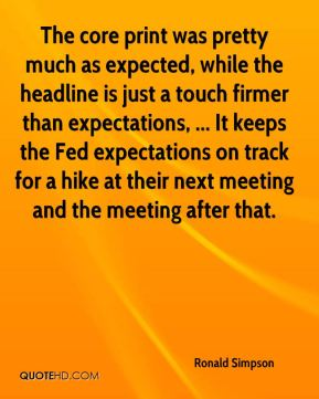 Ronald Simpson  - The core print was pretty much as expected, while the headline is just a touch firmer than expectations, ... It keeps the Fed expectations on track for a hike at their next meeting and the meeting after that.