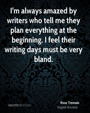 Rose Tremain - I'm always amazed by writers who tell me they plan everything at the beginning. I feel their writing days must be very bland.
