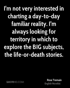 Rose Tremain - I'm not very interested in charting a day-to-day familiar reality. I'm always looking for territory in which to explore the BIG subjects, the life-or-death stories.