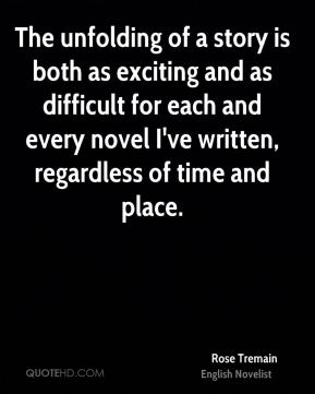 Rose Tremain - The unfolding of a story is both as exciting and as difficult for each and every novel I've written, regardless of time and place.