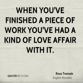 Rose Tremain - When you've finished a piece of work you've had a kind of love affair with it.