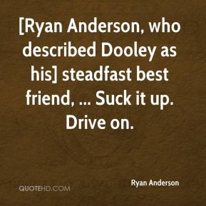 Ryan Anderson  - [Ryan Anderson, who described Dooley as his] steadfast best friend, ... Suck it up. Drive on.