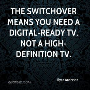 Ryan Anderson  - The switchover means you need a digital-ready TV, not a high-definition TV.