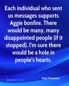 Each individual who sent us messages supports Aggie bonfire. There would be many, many disappointed people (if it stopped). I'm sure there would be a hole in people's hearts.