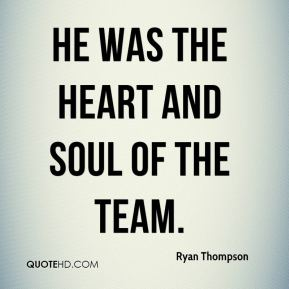 He was the heart and soul of the team.