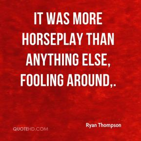 Ryan Thompson  - It was more horseplay than anything else, fooling around.
