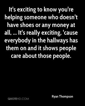 It's exciting to know you're helping someone who doesn't have shoes or any money at all, ... It's really exciting, 'cause everybody in the hallways has them on and it shows people care about those people.