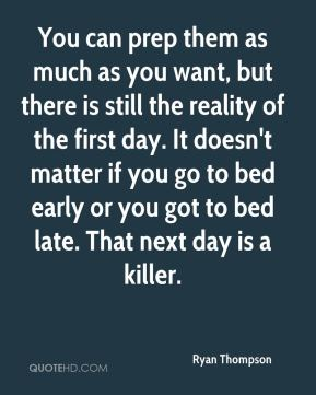 You can prep them as much as you want, but there is still the reality of the first day. It doesn't matter if you go to bed early or you got to bed late. That next day is a killer.