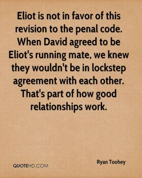 Ryan Toohey  - Eliot is not in favor of this revision to the penal code. When David agreed to be Eliot's running mate, we knew they wouldn't be in lockstep agreement with each other. That's part of how good relationships work.