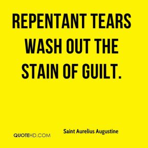 Saint Aurelius Augustine - Repentant tears wash out the stain of guilt.