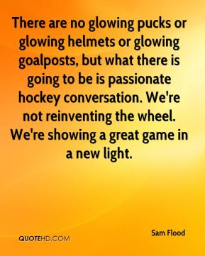 Sam Flood  - There are no glowing pucks or glowing helmets or glowing goalposts, but what there is going to be is passionate hockey conversation. We're not reinventing the wheel. We're showing a great game in a new light.