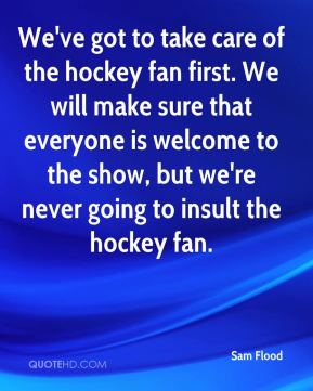 Sam Flood  - We've got to take care of the hockey fan first. We will make sure that everyone is welcome to the show, but we're never going to insult the hockey fan.