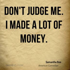 Samantha Bee - Don't judge me. I made a lot of money.