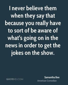 Samantha Bee - I never believe them when they say that because you really have to sort of be aware of what's going on in the news in order to get the jokes on the show.