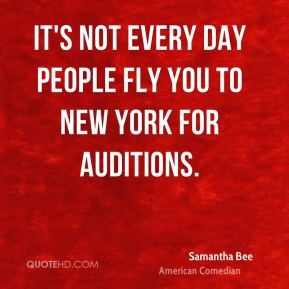 Samantha Bee - It's not every day people fly you to New York for auditions.