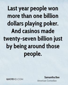 Samantha Bee - Last year people won more than one billion dollars playing poker. And casinos made twenty-seven billion just by being around those people.