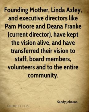 Sandy Johnson  - Founding Mother, Linda Axley, and executive directors like Pam Moore and Deana Franke (current director), have kept the vision alive, and have transferred their vision to staff, board members, volunteers and to the entire community.