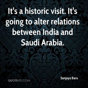 Sanjaya Baru  - It's a historic visit. It's going to alter relations between India and Saudi Arabia.