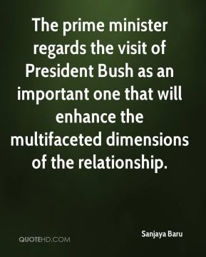 Sanjaya Baru  - The prime minister regards the visit of President Bush as an important one that will enhance the multifaceted dimensions of the relationship.
