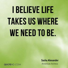 I believe life takes us where we need to be.