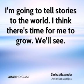 I'm going to tell stories to the world. I think there's time for me to grow. We'll see.