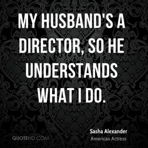 My husband's a director, so he understands what I do.