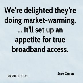 Scott Carson  - We're delighted they're doing market-warming, ... It'll set up an appetite for true broadband access.