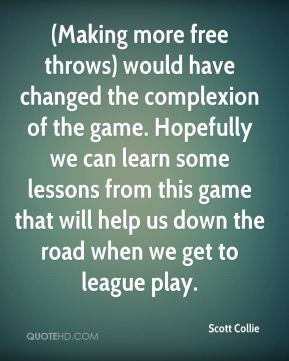 Scott Collie  - (Making more free throws) would have changed the complexion of the game. Hopefully we can learn some lessons from this game that will help us down the road when we get to league play.