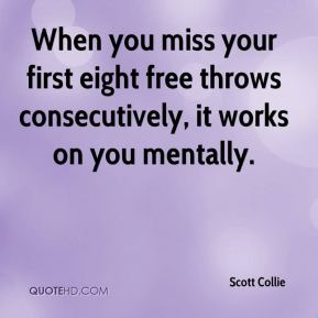 Scott Collie  - When you miss your first eight free throws consecutively, it works on you mentally.