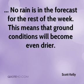 Scott Kelly  - ... No rain is in the forecast for the rest of the week. This means that ground conditions will become even drier.