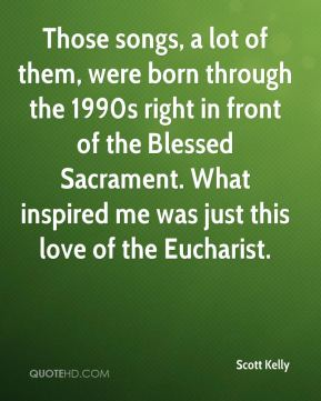 Scott Kelly  - Those songs, a lot of them, were born through the 1990s right in front of the Blessed Sacrament. What inspired me was just this love of the Eucharist.