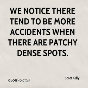 Scott Kelly  - We notice there tend to be more accidents when there are patchy dense spots.